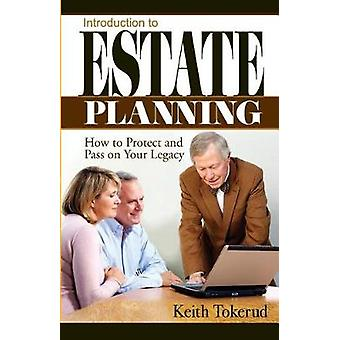 INTRODUCTION TO ESTATE PLANNING How to Protect and Pass On Your Legacy by Tokerud & Keith