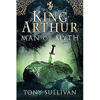 King Arthur  Man or Myth by Tony Sullivan