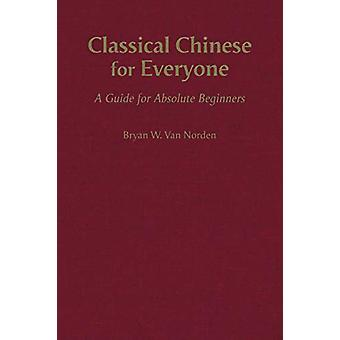 Classical Chinese for Everyone - A Guide for Absolute Beginners by Bry