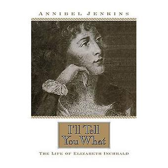 Je vous dirai quoi - La vie d'Elizabeth Inchbald par Annibel Jenkins