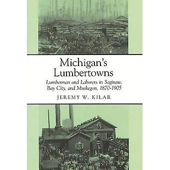 Michigans Lumbertowns Lumberman en arbeiders in Saginaw Bay City en Muskegon 18701905 door Kilar & Jeremy W