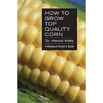 How to Grow Top Quality Corn - A Biological Farmer's Guide by Willis H