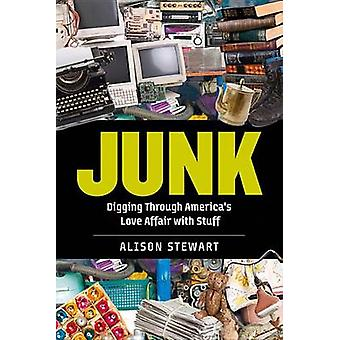Junk - Digging Through America's Love Affair with Stuff by Alison Stew