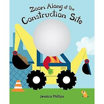 Zoom Along At The Construction Site by Jessica Phillips - 97817713888