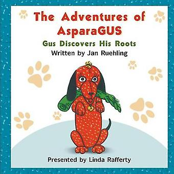 The Adventures of Asparagus Gus Discovers His Roots by Ruehling & Jan