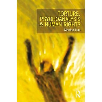 Torture Psychoanalysis and Human Rights by Monica Luci