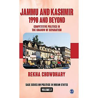 Jammu and Kashmir 1990 and Beyond  Competitive Politics in the Shadow of Separatism by Rekha Chowdhary
