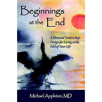 Beginnings at the End A TwelveStep Design for Living at the End of  Your Life by Appleton & Michael