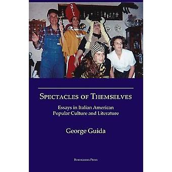 Spectacles of Themselves Essays in Italian American Popular Culture and Literature by George &  Guida