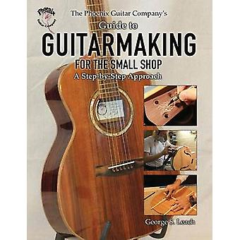 The Phoenix Guitar Companys Guide to Guitarmaking for the Small Shop A StepbyStep Approach by Leach & George S.