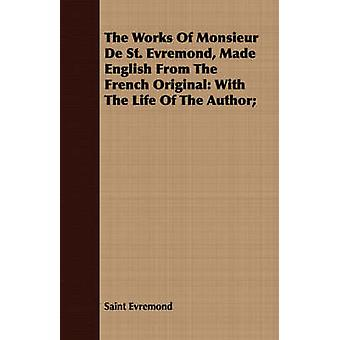 The Works Of Monsieur De St. Evremond Made English From The French Original With The Life Of The Author by Evremond & Saint