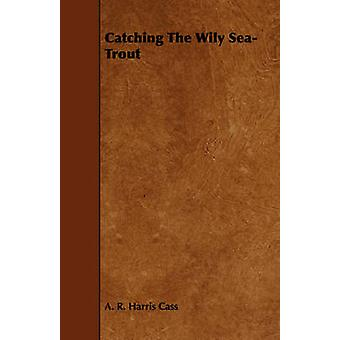 Catching the Wily SeaTrout by Cass & A. R. Harris