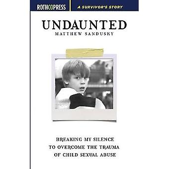 Undaunted Breaking My Silence to Overcome the Trauma of Child Sexual Abuse by Sandusky & Matthew