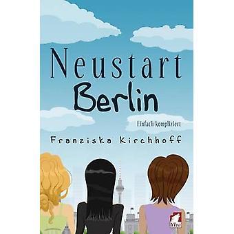 Neustart Berlin. Einfach kompliziert by Kirchhoff & Franziska