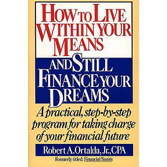 How to Live Within Your Means and Still Finance Your Dreams A Practical StepByStep Program for Taking Charge of Your Financial Future by Ortalda & Robert A.