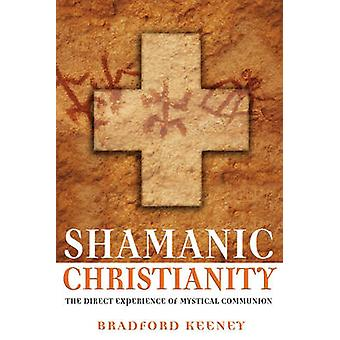 Shamanic Christian  The Direct Experience of Mystical Communion by Bradford P Keeney