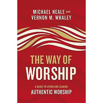 The Way of Worship - A Guide to Living and Leading Authentic Worship b