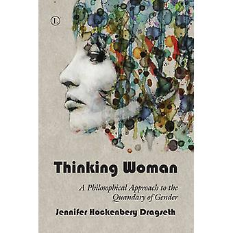 Thinking Woman - A Philosophical Approach to the Quandary of Gender by