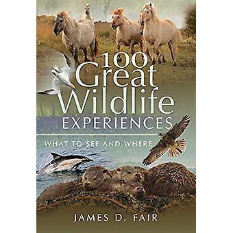 100 Grandes Experiências da Vida Selvagem - O Que Ver e Onde Por James D. Fai