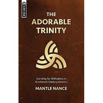 The Adorable Trinity - Standing for Orthodoxy in Nineteenth-Century Am