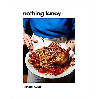 Nothing Fancy - Unfussy Food for Having People Over by Alison Roman -