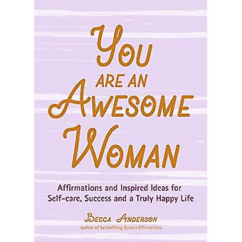 You Are an Awesome Woman - Affirmations and Inspired Ideas for Self-Ca