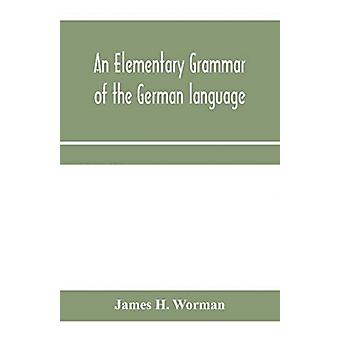 An elementary grammar of the German language by James H Worman