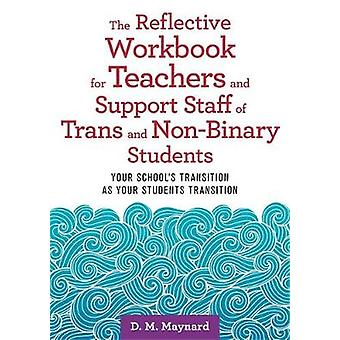 The Reflective Workbook for Teachers and Support Staff of Trans and NonBinary Students Your School's Transition as Your Students Transition