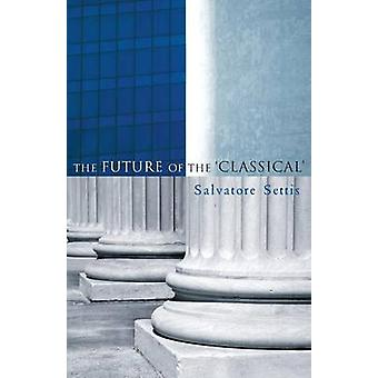 The Future of the Classical by Salvatore Settis - Allan Cameron - 978