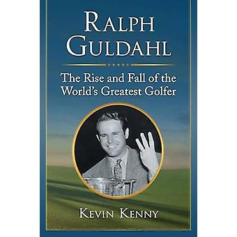 Ralph Guldahl - The Rise and Fall of the World's Greatest Golfer by Ke