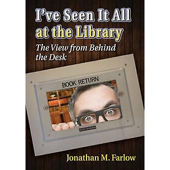 I've Seen it All at the Library - The View from Behind the Desk by Jon