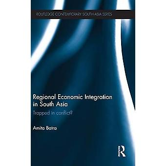 Regional Economic Integration in South Asia  Trapped in Conflict by Batra & Amita
