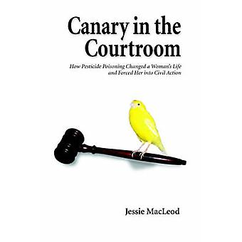 Canary in the CourtroomHow Pesticide Poisoning Changed a Womans Life and Forced Her into Civil Action by MacLeod & Jessie