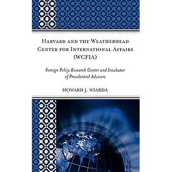 Harvard and the Weatherhead Center for International Affairs Wcfia Foreign Policy Research Center and Incubator of Presidential Advisors by Wiarda & Howard J.