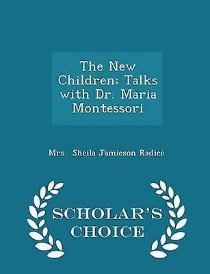 The New Children Talks with Dr. Maria Montessori  Scholars Choice Edition by Sheila Jamieson Radice & Mrs.