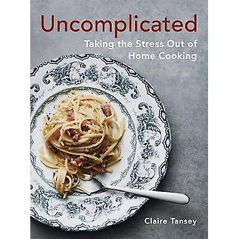 Uncomplicated - Taking the Stress Out of Home Cooking by Uncomplicated