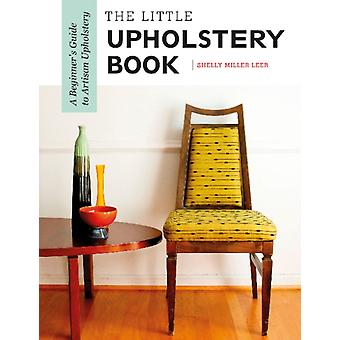 Little Upholstery Book A Beginners Guide to Artisan Uphols by Shelly Miller Leer