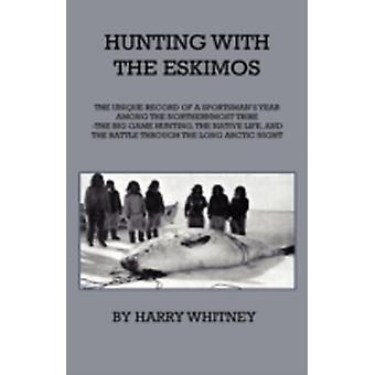 Hunting With Eskimos  The Unique Record Of A Sportsmans Year Among The Northernmost Tribe  The Big Game Hunting The Native Life And The Battle For Existence Through The Long Arctic Night by Whitney & Harry