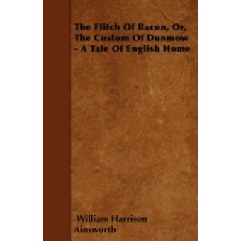 The Flitch Of Bacon Or The Custom Of Dunmow  A Tale Of English Home by Ainsworth & William Harrison