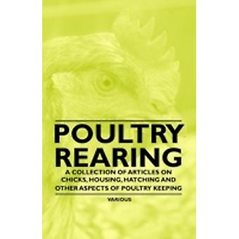 Poultry Rearing  A Collection of Articles on Chicks Housing Hatching and Other Aspects of Poultry Keeping by Various
