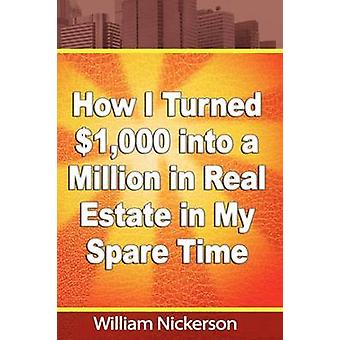 How I Turned 1000 into a Million in Real Estate in My Spare Time by Nickerson & William