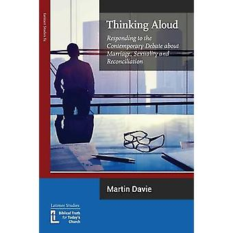 Thinking Aloud Responding to the Contemporary Debate about Marriage Sexuality and Reconciliation by Davie & Martin