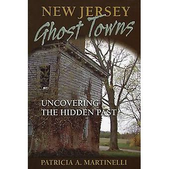 New Jersey Ghost Towns  Uncovering the Hidden Past by Patricia A Martinelli