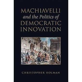 Machiavelli and the Politics of Democratic Innovation von Christopher