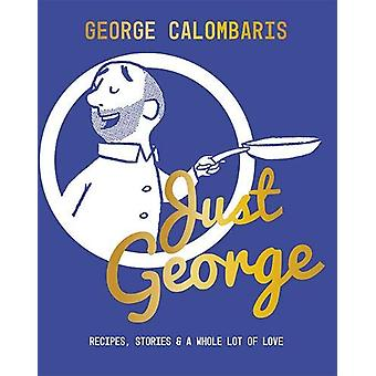 Just George - Recipes - Stories & A Whole Lot of Love by George Ca