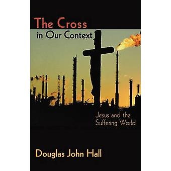 The Cross in Our Context - Jesus and the Suffering World by Douglas Ha
