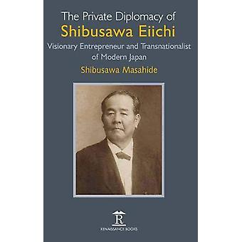The Private Diplomacy of Shibusawa Eiichi - Visionary Entrepreneur and