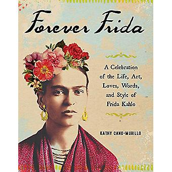 Forever Frida - A Celebration of the Life - Art - Loves - Words - and