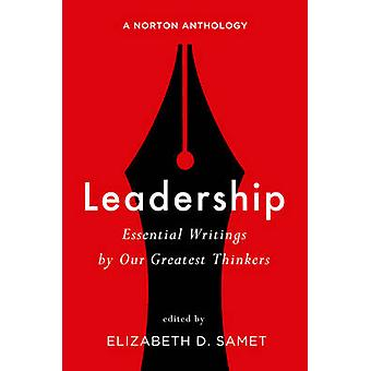 Leadership - Essential Writings by Our Greatest Thinkers - A Norton Ant