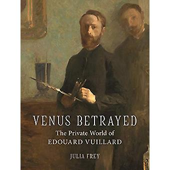 Venus Betrayed - The Private World of Edouard Vuillard by Julia Frey -